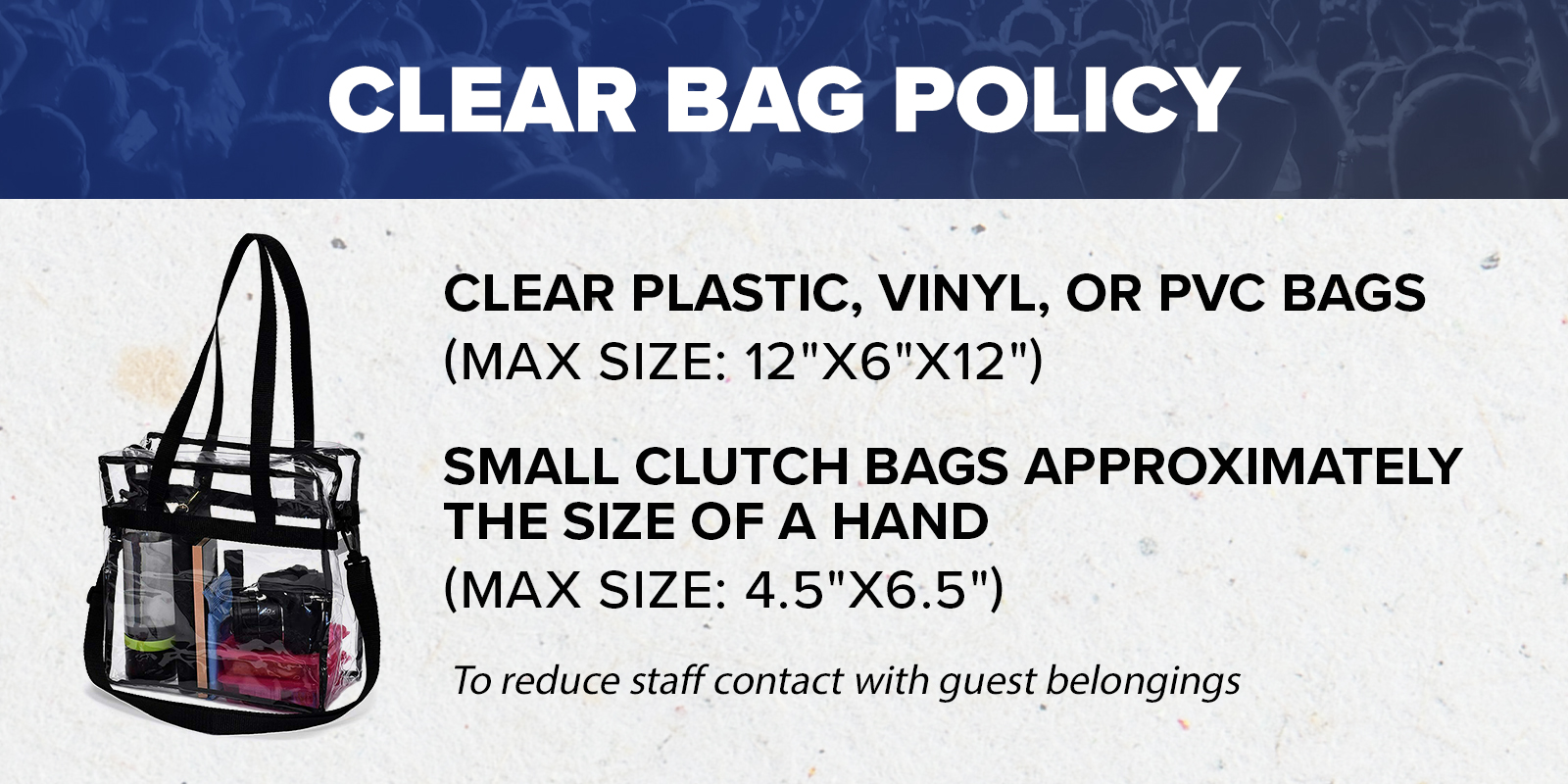 Clear Bag Policy - Clear Plastic, Vinyl, PVC Bags - Max Size - 12in x 6in x 12in - Small Clutch Bags - Max Size - 4.5in x 6.5in to reduce staff contact with guest belongings